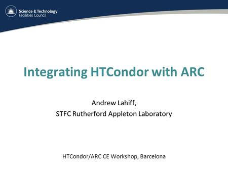 Integrating HTCondor with ARC Andrew Lahiff, STFC Rutherford Appleton Laboratory HTCondor/ARC CE Workshop, Barcelona.