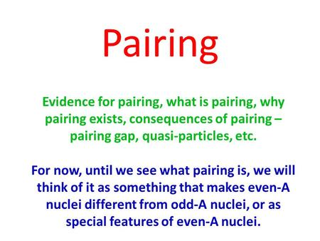 Pairing Evidence for pairing, what is pairing, why pairing exists, consequences of pairing – pairing gap, quasi-particles, etc. For now, until we see what.
