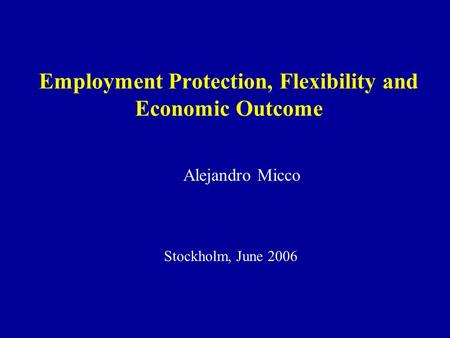 Employment Protection, Flexibility and Economic Outcome Alejandro Micco Stockholm, June 2006.
