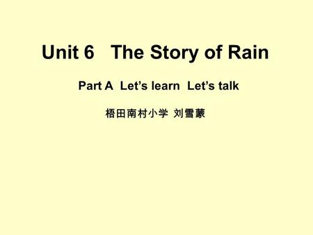Unit 6 The Story of Rain Part A Let's learn Let's talk 梧田南村小学 刘雪蒙.