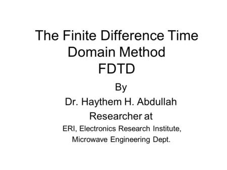 The Finite Difference Time Domain Method FDTD By Dr. Haythem H. Abdullah Researcher at ERI, Electronics Research Institute, Microwave Engineering Dept.