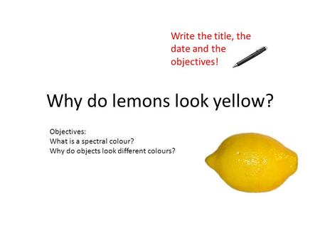 Objectives: What is a spectral colour? Why do objects look different colours? Why do lemons look yellow? Write the title, the date and the objectives!