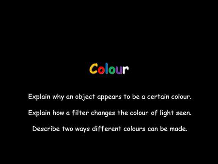 ColourColourColourColour Explain why an object appears to be a certain colour. Explain how a filter changes the colour of light seen. Describe two ways.