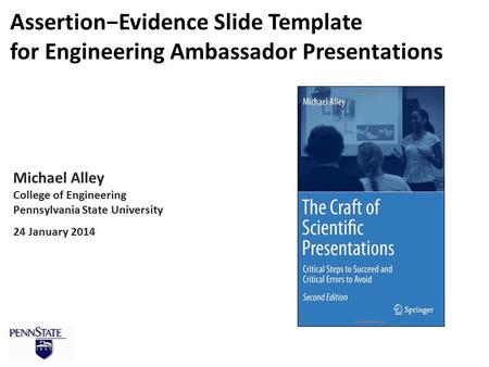 Michael Alley College of Engineering Pennsylvania State University 24 January 2014 Assertion−Evidence Slide Template for Engineering Ambassador Presentations.