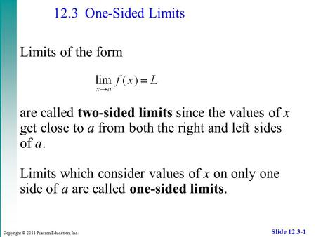Copyright © 2011 Pearson Education, Inc. Slide 12.3-1 12.3 One-Sided Limits Limits of the form are called two-sided limits since the values of x get close.