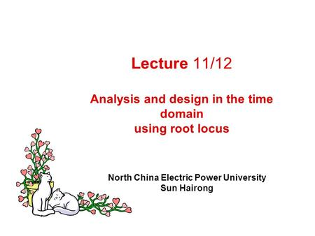 Lecture 11/12 Analysis and design in the time domain using root locus North China Electric Power University Sun Hairong.