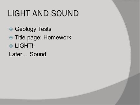 LIGHT AND SOUND  Geology Tests  Title page: Homework  LIGHT! Later… Sound.