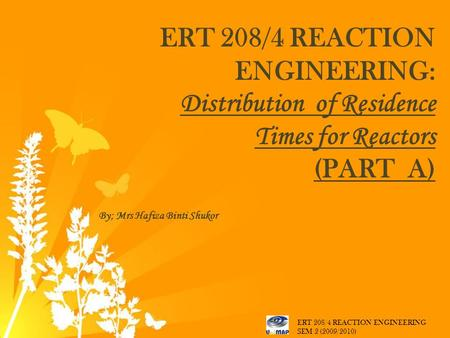 ERT 208/4 REACTION ENGINEERING: Distribution of Residence Times for Reactors (PART A) By; Mrs Hafiza Binti Shukor ERT 208/4 REACTION ENGINEERING SEM 2.