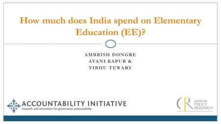 AMBRISH DONGRE AVANI KAPUR & VIBHU TEWARY How much does India spend on Elementary Education (EE)?