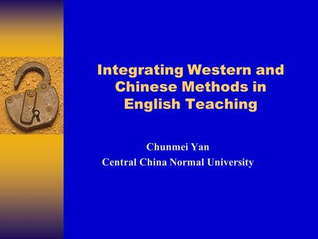 Integrating Western and Chinese Methods in English Teaching Chunmei Yan Central China Normal University.
