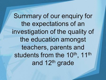 Summary of our enquiry for the expectations of an investigation of the quality of the education amongst teachers, parents and students from the 10 th,