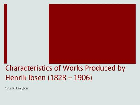 Characteristics of Works Produced by Henrik Ibsen (1828 – 1906) Vita Pilkington.