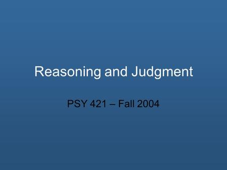 Reasoning and Judgment PSY 421 – Fall 2004. Overview Reasoning Judgment Heuristics Other Bias Effects.