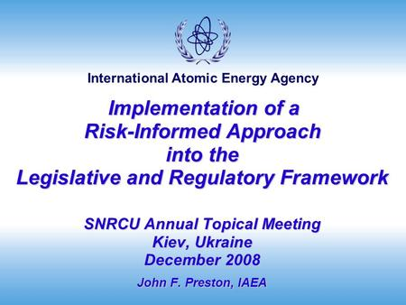 International Atomic Energy Agency Implementation of a Risk-Informed Approach into the Legislative and Regulatory Framework SNRCU Annual Topical Meeting.