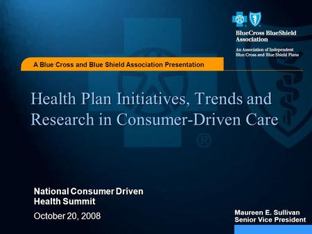 A Blue Cross and Blue Shield Association Presentation Health Plan Initiatives, Trends and Research in Consumer-Driven Care National Consumer Driven Health.
