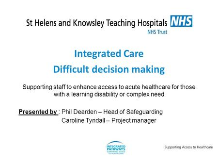 Integrated Care Difficult decision making Supporting staff to enhance access to acute healthcare for those with a learning disability or complex need Presented.