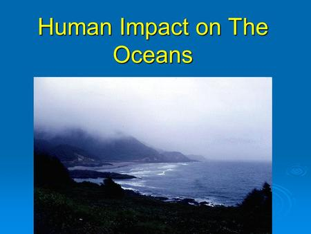 Human Impact on The Oceans. The Ocean  One of the most valuable and untapped resources.  Yet, seriously threatened by what humans have done to it. 