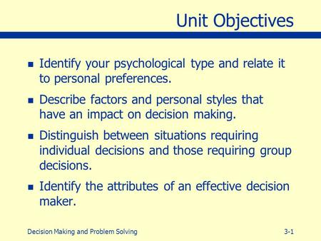 3-1Decision Making and Problem Solving Unit Objectives n Identify your psychological type and relate it to personal preferences. n Describe factors and.