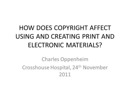 HOW DOES COPYRIGHT AFFECT USING AND CREATING PRINT AND ELECTRONIC MATERIALS? Charles Oppenheim Crosshouse Hospital, 24 th November 2011.