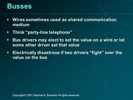 "Copyright © 2001 Stephen A. Edwards All rights reserved Busses  Wires sometimes used as shared communication medium  Think ""party-line telephone""  Bus."