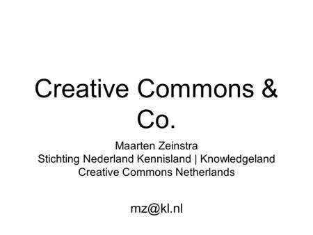 Creative Commons & Co. Maarten Zeinstra Stichting Nederland Kennisland | Knowledgeland Creative Commons Netherlands