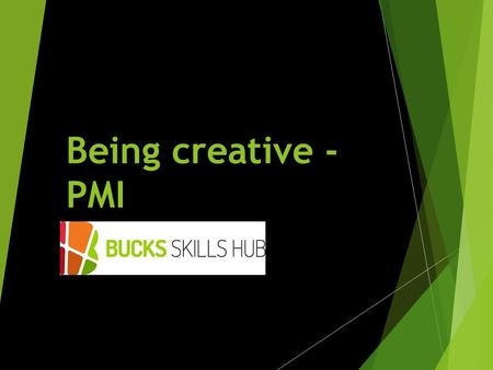 Being creative - PMI. Learning Outcomes  Identify methods of creativity used within the induction period  Understand the PMI method for being creative;