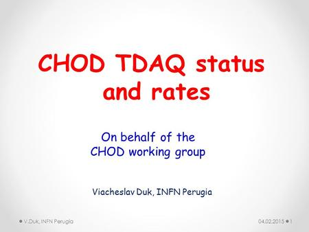04.02.2015V.Duk, INFN Perugia1 CHOD TDAQ status and rates Viacheslav Duk, INFN Perugia On behalf of the CHOD working group.