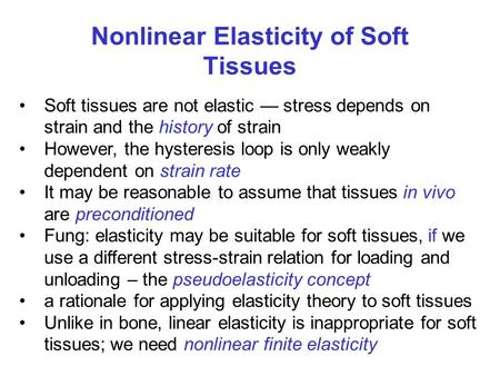 Nonlinear Elasticity of Soft Tissues Soft tissues are not elastic — stress depends on strain and the history of strain However, the hysteresis loop is.