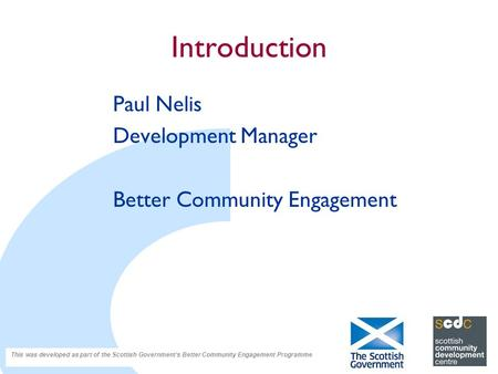 Introduction Paul Nelis Development Manager Better Community Engagement This was developed as part of the Scottish Government's Better Community Engagement.
