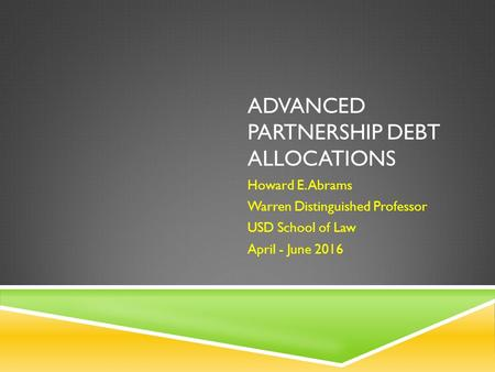 ADVANCED PARTNERSHIP DEBT ALLOCATIONS Howard E. Abrams Warren Distinguished Professor USD School of Law April - June 2016.