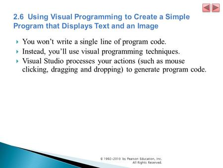  You won't write a single line of program code.  Instead, you'll use visual programming techniques.  Visual Studio processes your actions (such as mouse.