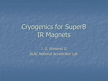 Cryogenics for SuperB IR Magnets J. G. Weisend II SLAC National Accelerator Lab.