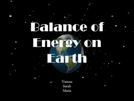 Balance of Energy on Earth Yumna Sarah Maria. The global energy balance is the balance between incoming energy from the sun and outgoing heat from the.