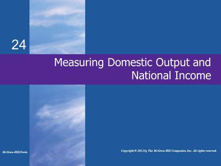 24 Measuring Domestic Output and National Income McGraw-Hill/Irwin Copyright © 2012 by The McGraw-Hill Companies, Inc. All rights reserved.