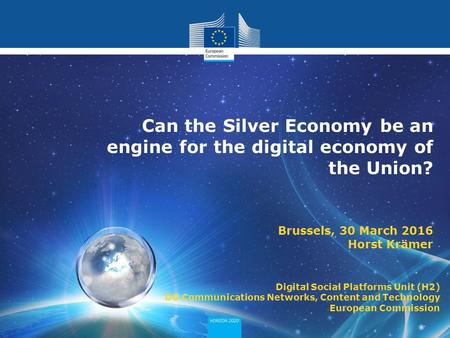 Can the Silver Economy be an engine for the digital economy of the Union? Brussels, 30 March 2016 Horst Krämer Digital Social Platforms Unit (H2) DG Communications.