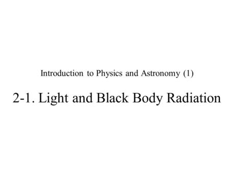 Introduction to Physics and Astronomy (1) 2-1. Light and Black Body Radiation.