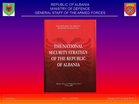 Unclassified MG. L. HOXHA Skopje, 21 st of June 2005 REPUBLIC OF ALBANIA MINISTRY OF DEFENCE GENERAL STAFF OF THE ARMED FORCES.