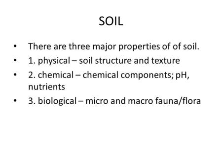 SOIL There are three major properties of of soil. There are three major properties of of soil. 1. physical – soil structure and texture 1. physical – soil.