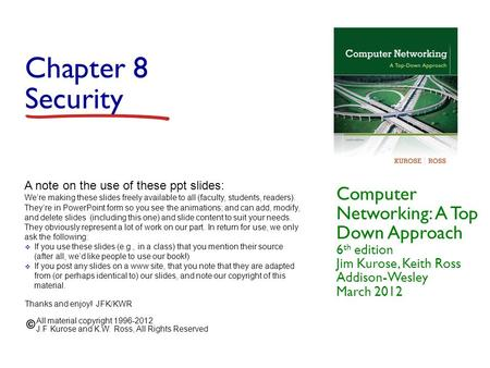 Chapter 8 Security Computer Networking: A Top Down Approach 6 th edition Jim Kurose, Keith Ross Addison-Wesley March 2012 A note on the use of these ppt.