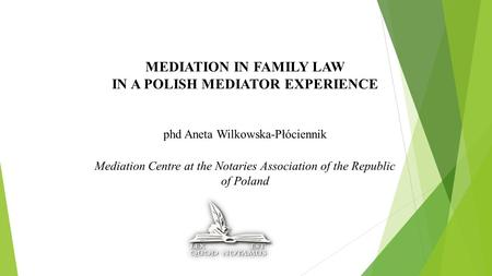 MEDIATION IN FAMILY LAW IN A POLISH MEDIATOR EXPERIENCE phd Aneta Wilkowska-Płóciennik Mediation Centre at the Notaries Association of the Republic of.