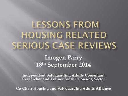 Imogen Parry 18 th September 2014 Independent Safeguarding Adults Consultant, Researcher and Trainer for the Housing Sector Co-Chair Housing and Safeguarding.