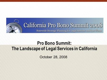 Pro Bono Summit: The Landscape of Legal Services in California October 28, 2008.