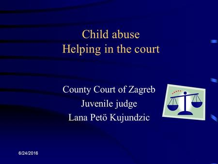 6/24/2016 Child abuse Helping in the court County Court of Zagreb Juvenile judge Lana Petö Kujundzic.