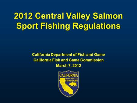 2012 Central Valley Salmon Sport Fishing Regulations California Department of Fish and Game California Fish and Game Commission March 7, 2012.