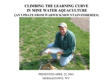 CLIMBING THE LEARNING CURVE IN MINE WATER AQUACULTURE ( AN UPDATE FROM WARWICK MOUNTAIN FISHERIES) PRESENTED APRIL 22, 2004 MORGANTOWN, WV.