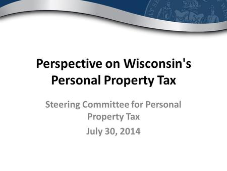 Perspective on Wisconsin's Personal Property Tax Steering Committee for Personal Property Tax July 30, 2014.