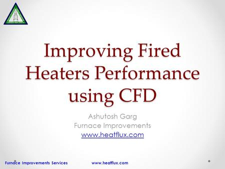 Furnace Improvements Services www.heatflux.com Improving Fired Heaters Performance using CFD Ashutosh Garg Furnace Improvements www.heatflux.com.