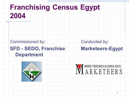 1 Franchising Census Egypt 2004 Conducted by: Marketeers-Egypt Commissioned by: SFD - SEDO, Franchise Department.