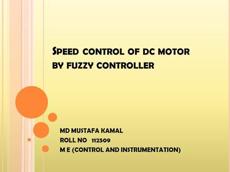S PEED CONTROL OF DC MOTOR BY FUZZY CONTROLLER MD MUSTAFA KAMAL ROLL NO 112509 M E (CONTROL AND INSTRUMENTATION)