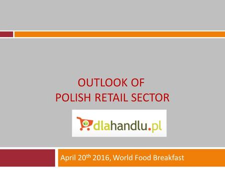 OUTLOOK OF POLISH RETAIL SECTOR April 20 th 2016, World Food Breakfast.